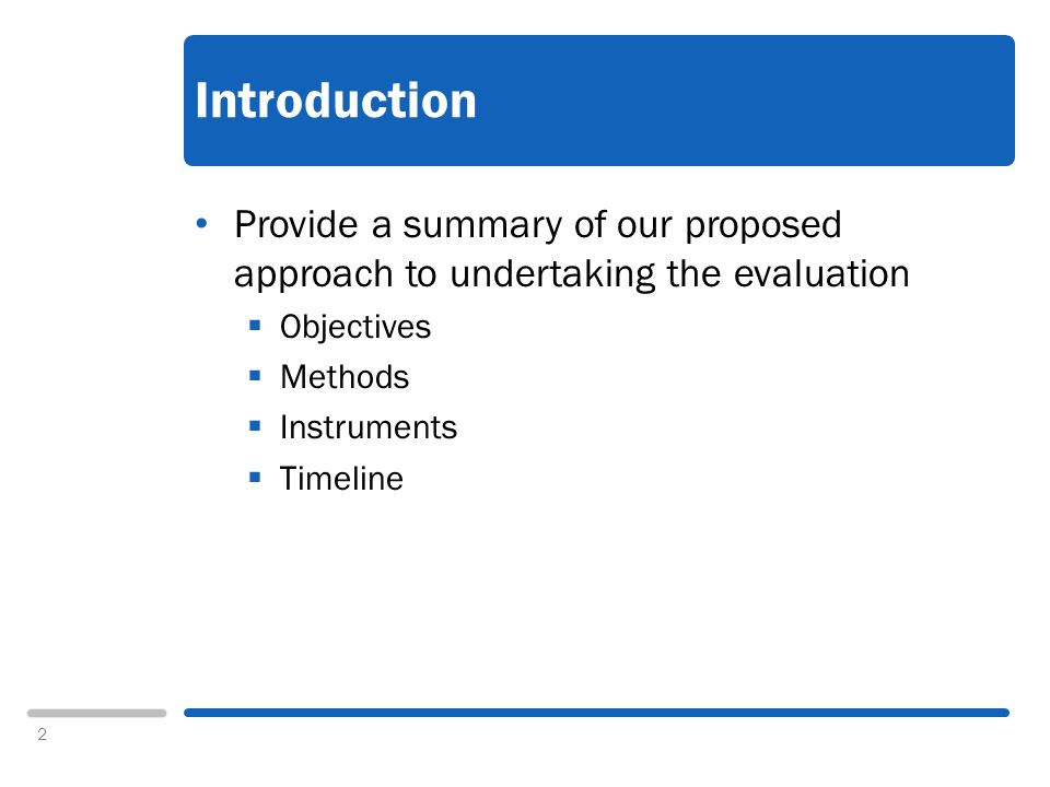 2 Introduction Provide a summary of our proposed approach to undertaking the evaluation Objectives Methods Instruments Timeline