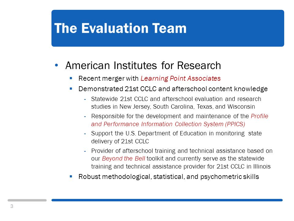 3 The Evaluation Team American Institutes for Research Recent merger with Learning Point Associates Demonstrated 21st CCLC and afterschool content knowledge - Statewide 21st CCLC and afterschool evaluation and research studies in New Jersey, South Carolina, Texas, and Wisconsin - Responsible for the development and maintenance of the Profile and Performance Information Collection System (PPICS) - Support the U.S.