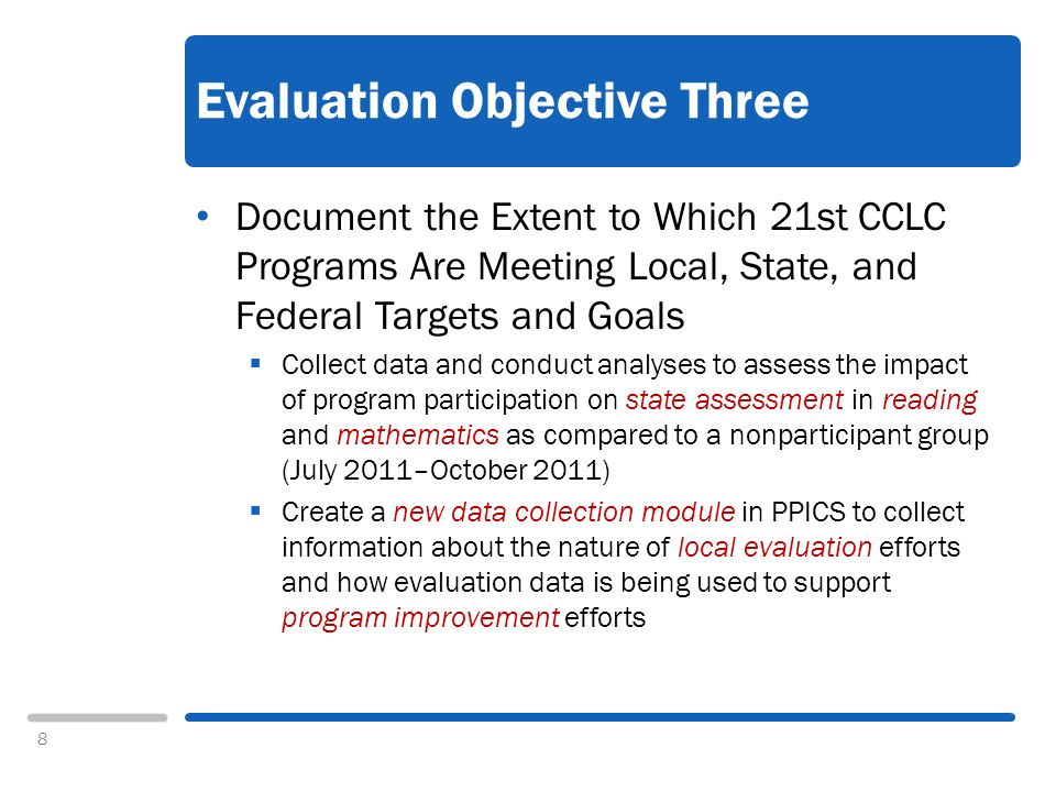 8 Evaluation Objective Three Document the Extent to Which 21st CCLC Programs Are Meeting Local, State, and Federal Targets and Goals Collect data and conduct analyses to assess the impact of program participation on state assessment in reading and mathematics as compared to a nonparticipant group (July 2011–October 2011) Create a new data collection module in PPICS to collect information about the nature of local evaluation efforts and how evaluation data is being used to support program improvement efforts