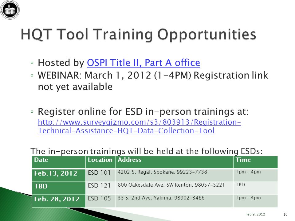 Hosted by OSPI Title II, Part A officeOSPI Title II, Part A office WEBINAR: March 1, 2012 (1-4PM) Registration link not yet available Register online for ESD in-person trainings at: http://www.surveygizmo.com/s3/803913/Registration- Technical-Assistance-HQT-Data-Collection-Tool http://www.surveygizmo.com/s3/803913/Registration- Technical-Assistance-HQT-Data-Collection-Tool The in-person trainings will be held at the following ESDs: 10 Feb 9, 2012 DateLocationAddressTime Feb.13, 2012 ESD 101 4202 S.