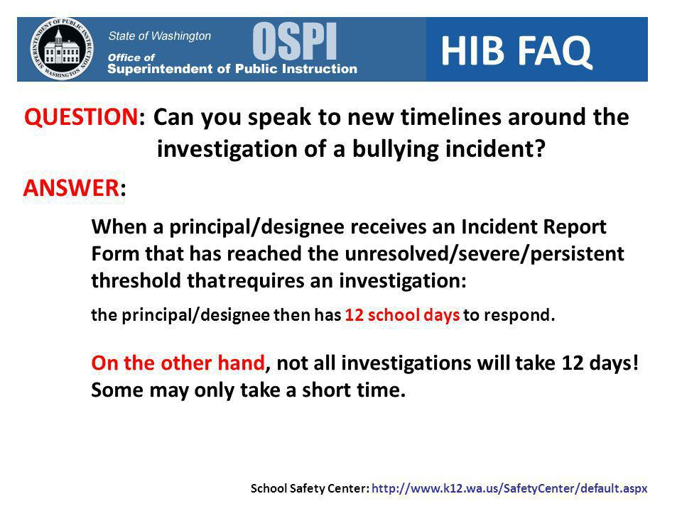 HIB FAQ QUESTION: Can you speak to new timelines around the investigation of a bullying incident? School Safety Center: http://www.k12.wa.us/SafetyCen
