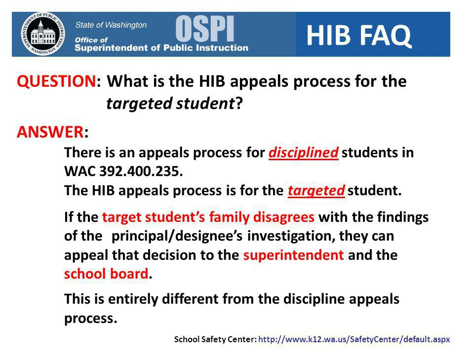 HIB FAQ QUESTION: What is the HIB appeals process for the targeted student? ANSWER: There is an appeals process for disciplined students in WAC 392.40