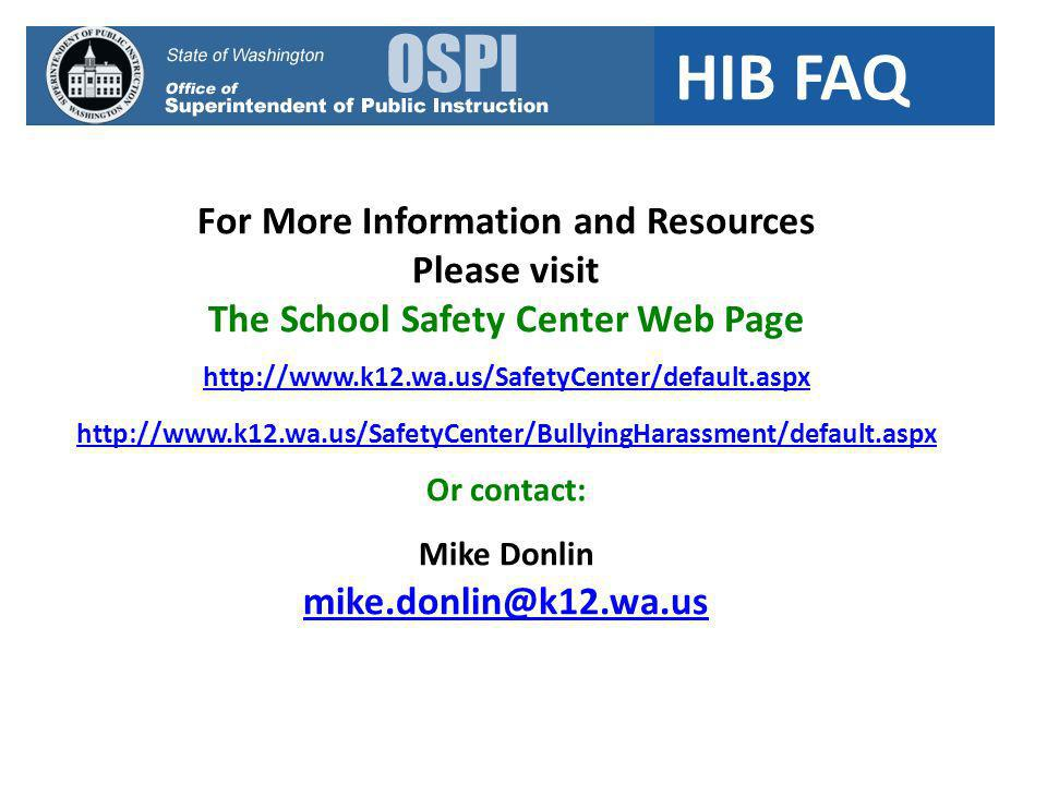 HIB FAQ For More Information and Resources Please visit The School Safety Center Web Page http://www.k12.wa.us/SafetyCenter/default.aspx http://www.k12.wa.us/SafetyCenter/BullyingHarassment/default.aspx Or contact: Mike Donlin mike.donlin@k12.wa.us