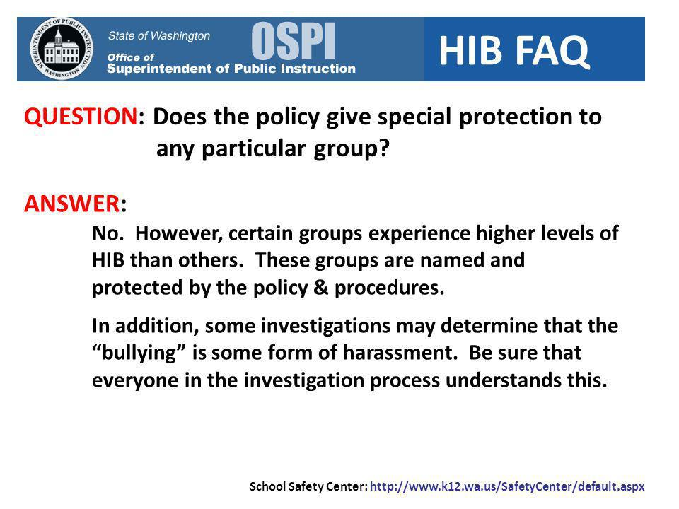 HIB FAQ QUESTION: Does the policy give special protection to any particular group? ANSWER: No. However, certain groups experience higher levels of HIB