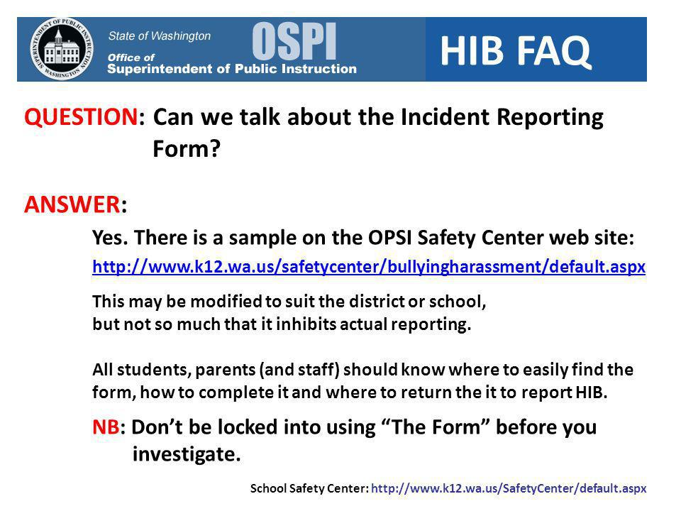 HIB FAQ QUESTION: Can we talk about the Incident Reporting Form? ANSWER: Yes. There is a sample on the OPSI Safety Center web site: http://www.k12.wa.