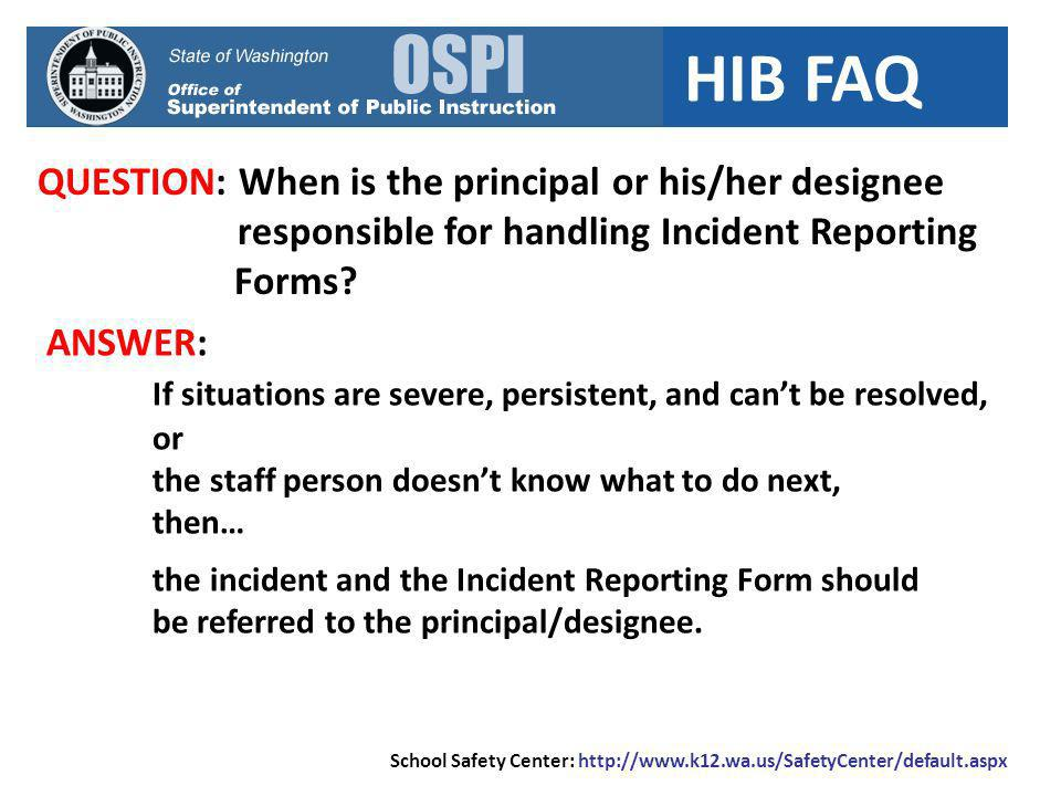 HIB FAQ QUESTION: When is the principal or his/her designee responsible for handling Incident Reporting Forms? ANSWER: If situations are severe, persi