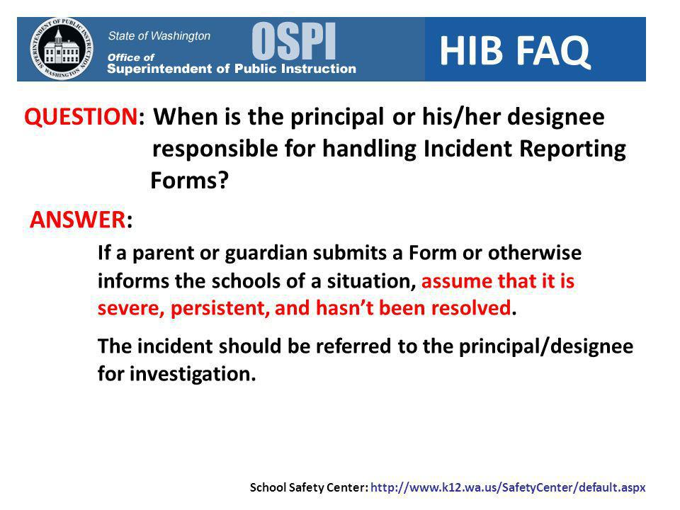 HIB FAQ QUESTION: When is the principal or his/her designee responsible for handling Incident Reporting Forms? ANSWER: If a parent or guardian submits