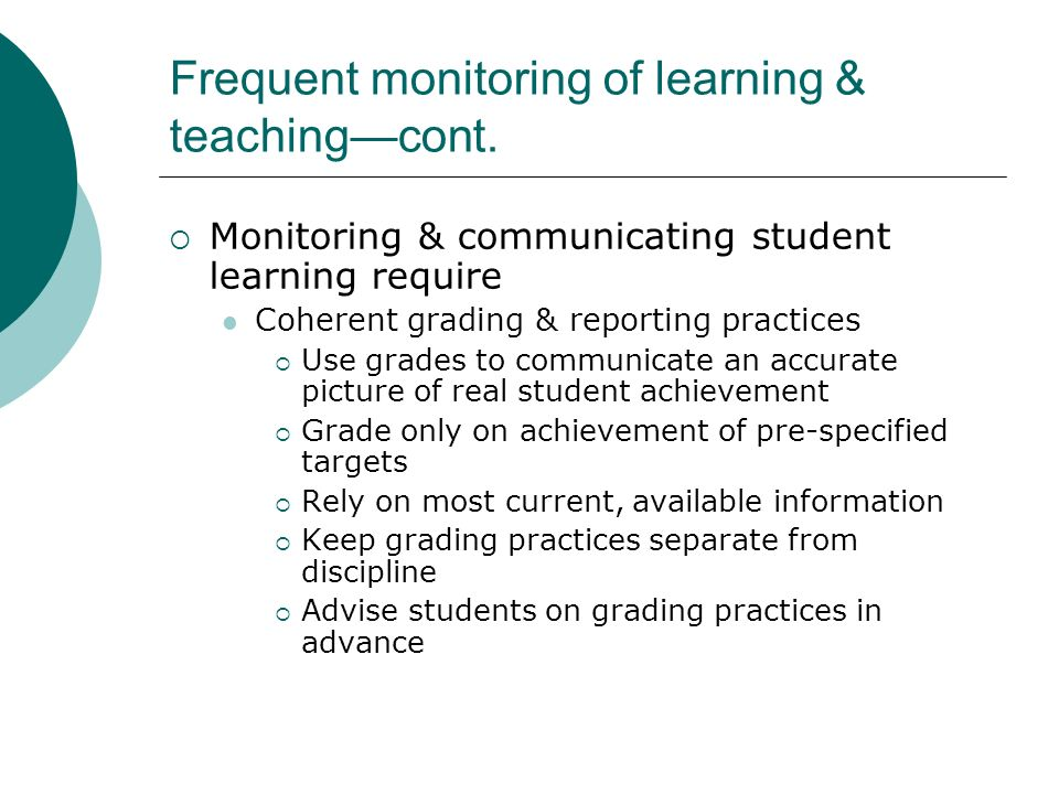 Frequent monitoring of learning & teachingcont. Monitoring & communicating student learning require Coherent grading & reporting practices Use grades