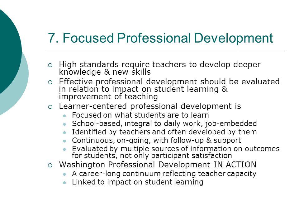 7. Focused Professional Development High standards require teachers to develop deeper knowledge & new skills Effective professional development should