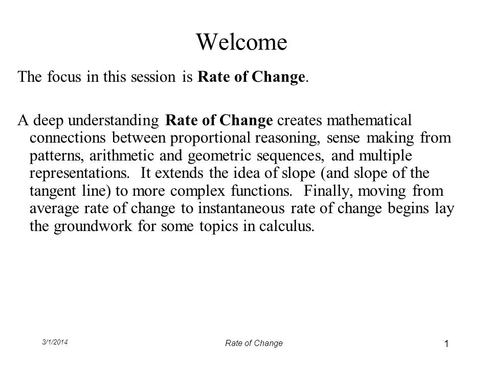 3/1/2014 Rate of Change Welcome The focus in this session is Rate of Change. A deep understanding Rate of Change creates mathematical connections betw