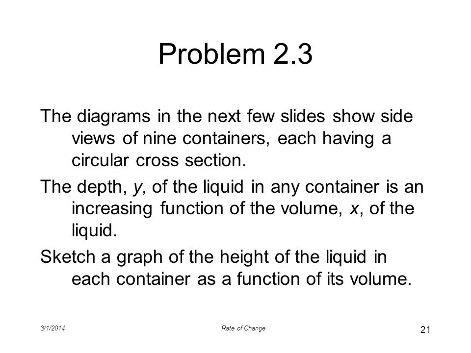 Problem 2.3 The diagrams in the next few slides show side views of nine containers, each having a circular cross section. The depth, y, of the liquid