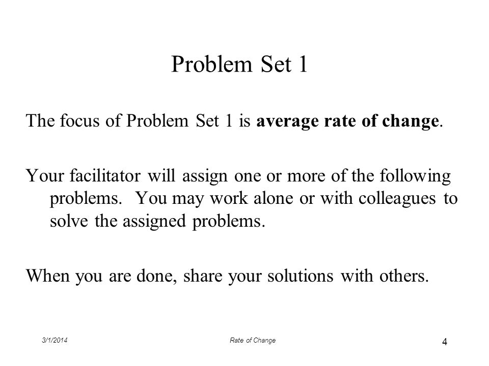 3/1/2014Rate of Change Problem Set 1 The focus of Problem Set 1 is average rate of change. Your facilitator will assign one or more of the following p