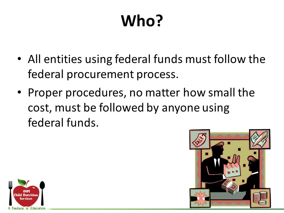Who? All entities using federal funds must follow the federal procurement process. Proper procedures, no matter how small the cost, must be followed b