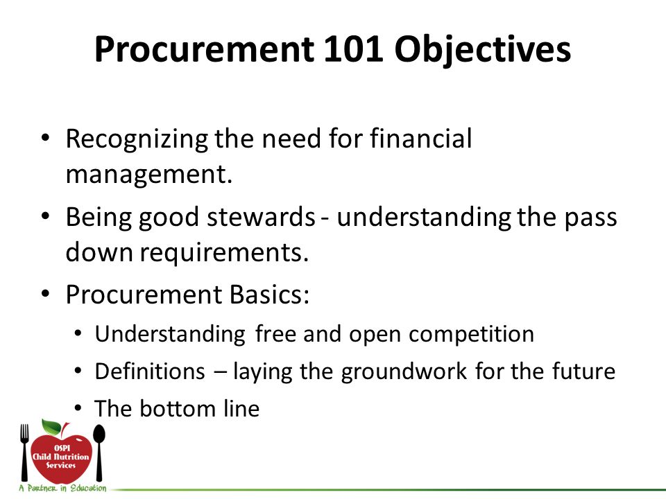 Procurement 101 Objectives Recognizing the need for financial management. Being good stewards - understanding the pass down requirements. Procurement