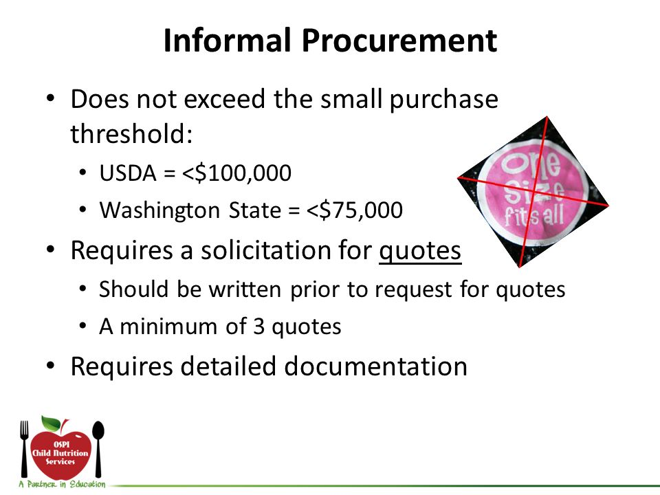 Informal Procurement Does not exceed the small purchase threshold: USDA = <$100,000 Washington State = <$75,000 Requires a solicitation for quotes Sho