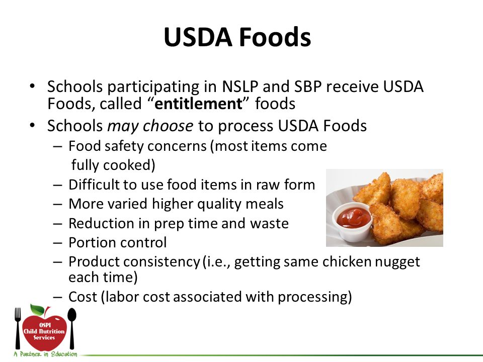 USDA Foods Schools participating in NSLP and SBP receive USDA Foods, called entitlement foods Schools may choose to process USDA Foods – Food safety c
