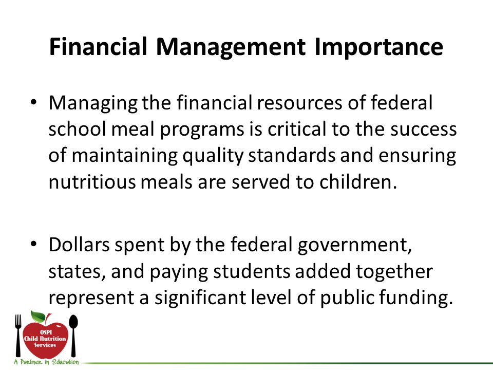 Financial Management Importance Managing the financial resources of federal school meal programs is critical to the success of maintaining quality sta