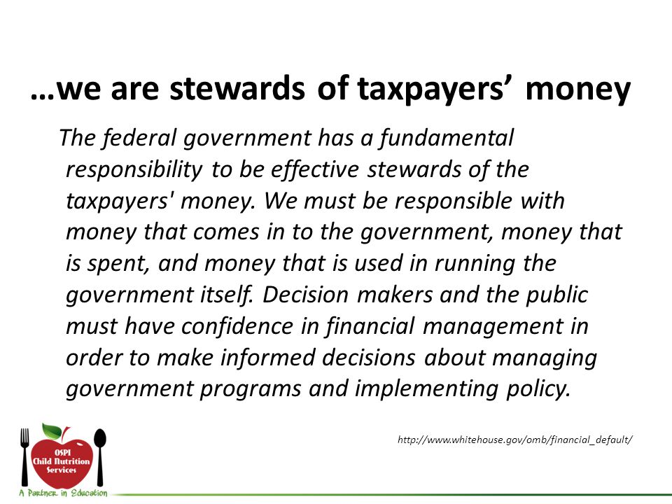 …we are stewards of taxpayers money The federal government has a fundamental responsibility to be effective stewards of the taxpayers' money. We must