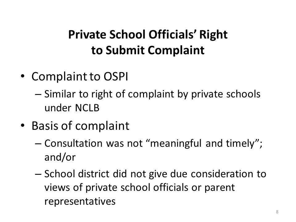 Private School Officials Right to Submit Complaint 8 Complaint to OSPI – Similar to right of complaint by private schools under NCLB Basis of complaint – Consultation was not meaningful and timely; and/or – School district did not give due consideration to views of private school officials or parent representatives