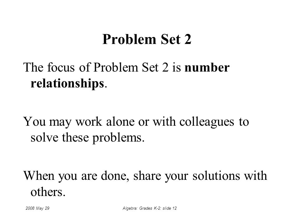 2008 May 29Algebra: Grades K-2: slide 12 Problem Set 2 The focus of Problem Set 2 is number relationships.