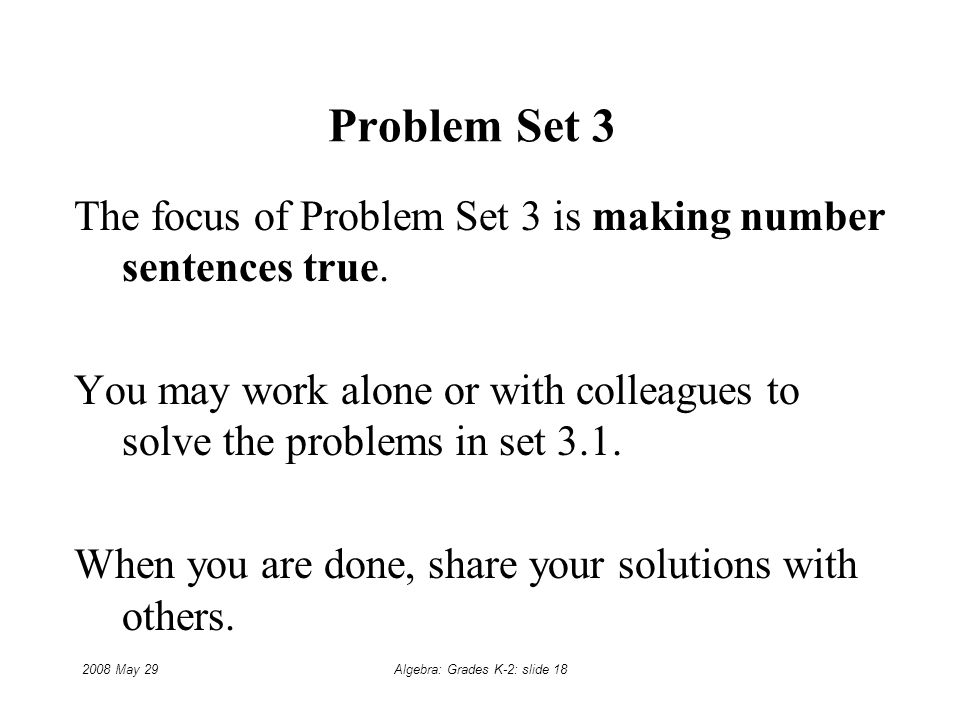 2008 May 29Algebra: Grades K-2: slide 18 Problem Set 3 The focus of Problem Set 3 is making number sentences true.