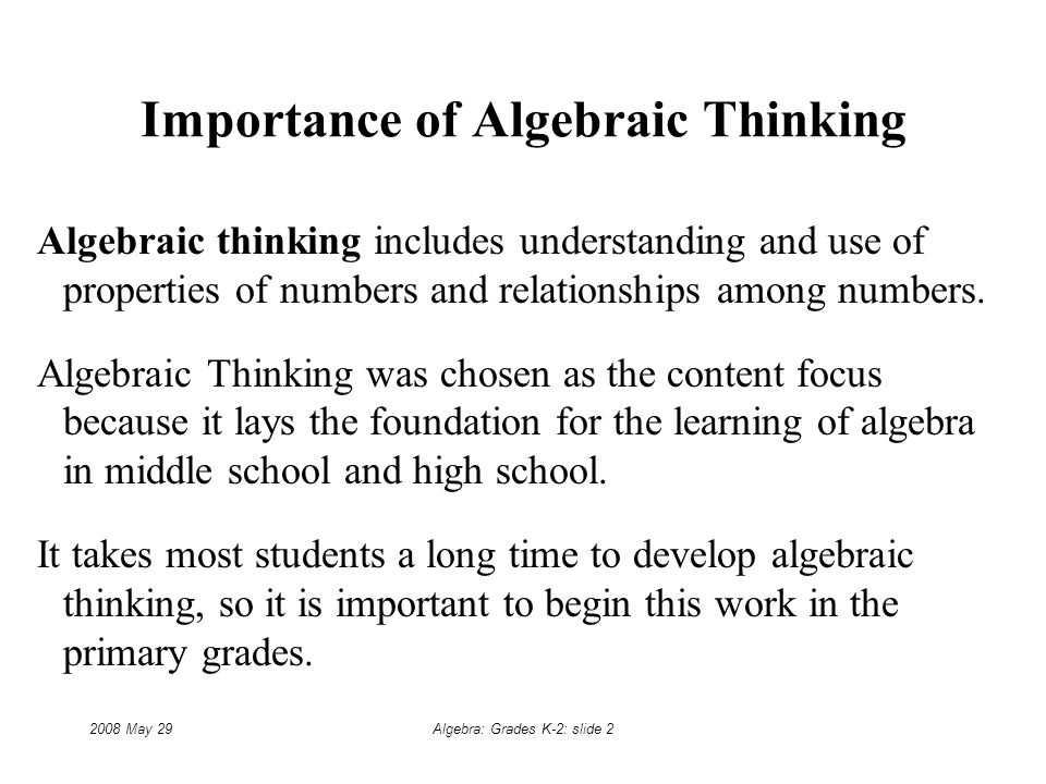 2008 May 29Algebra: Grades K-2: slide 2 Importance of Algebraic Thinking Algebraic thinking includes understanding and use of properties of numbers and relationships among numbers.