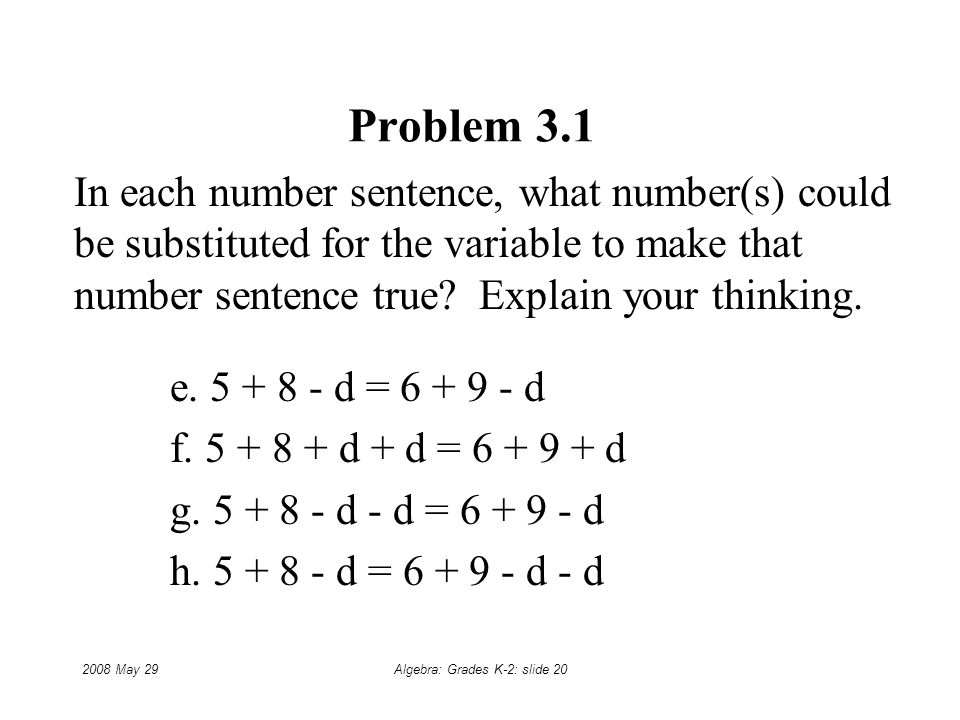 2008 May 29Algebra: Grades K-2: slide 20 Problem 3.1 In each number sentence, what number(s) could be substituted for the variable to make that number sentence true.
