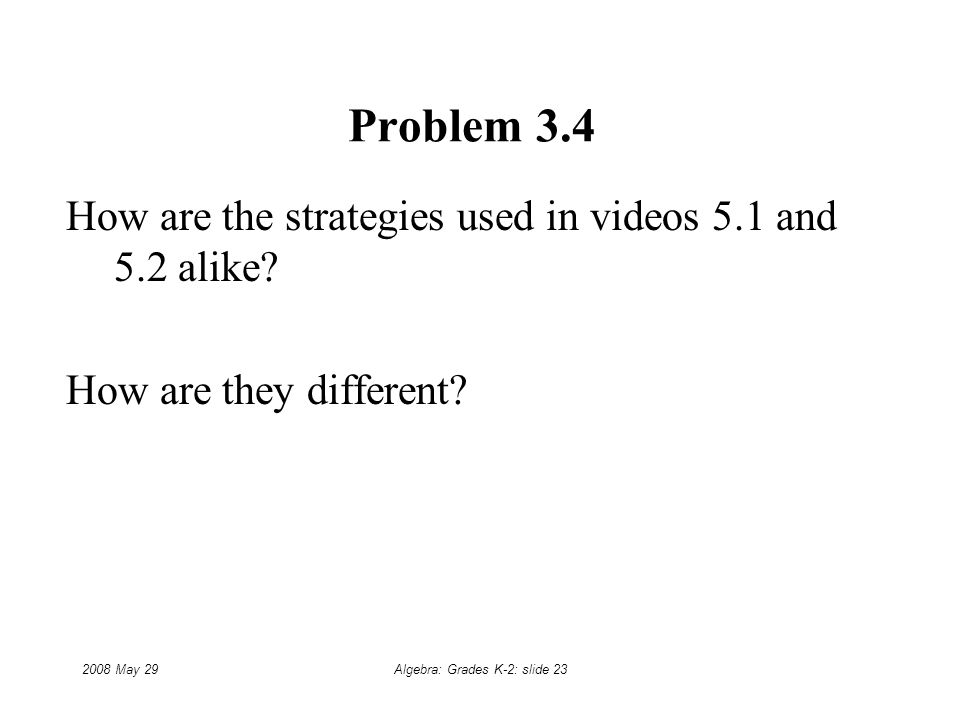 2008 May 29Algebra: Grades K-2: slide 23 Problem 3.4 How are the strategies used in videos 5.1 and 5.2 alike.