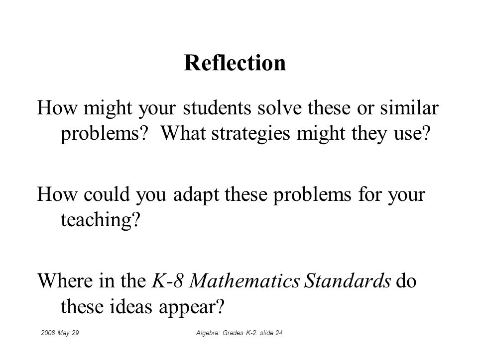 2008 May 29Algebra: Grades K-2: slide 24 Reflection How might your students solve these or similar problems.