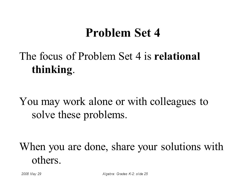 2008 May 29Algebra: Grades K-2: slide 25 Problem Set 4 The focus of Problem Set 4 is relational thinking.