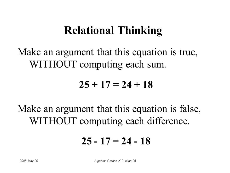 2008 May 29Algebra: Grades K-2: slide 26 Relational Thinking Make an argument that this equation is true, WITHOUT computing each sum.