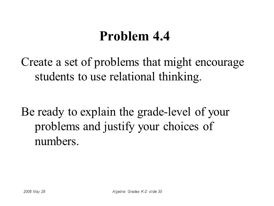 2008 May 29Algebra: Grades K-2: slide 30 Problem 4.4 Create a set of problems that might encourage students to use relational thinking.