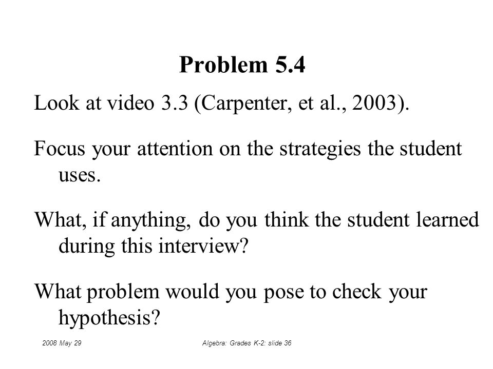 2008 May 29Algebra: Grades K-2: slide 36 Problem 5.4 Look at video 3.3 (Carpenter, et al., 2003).