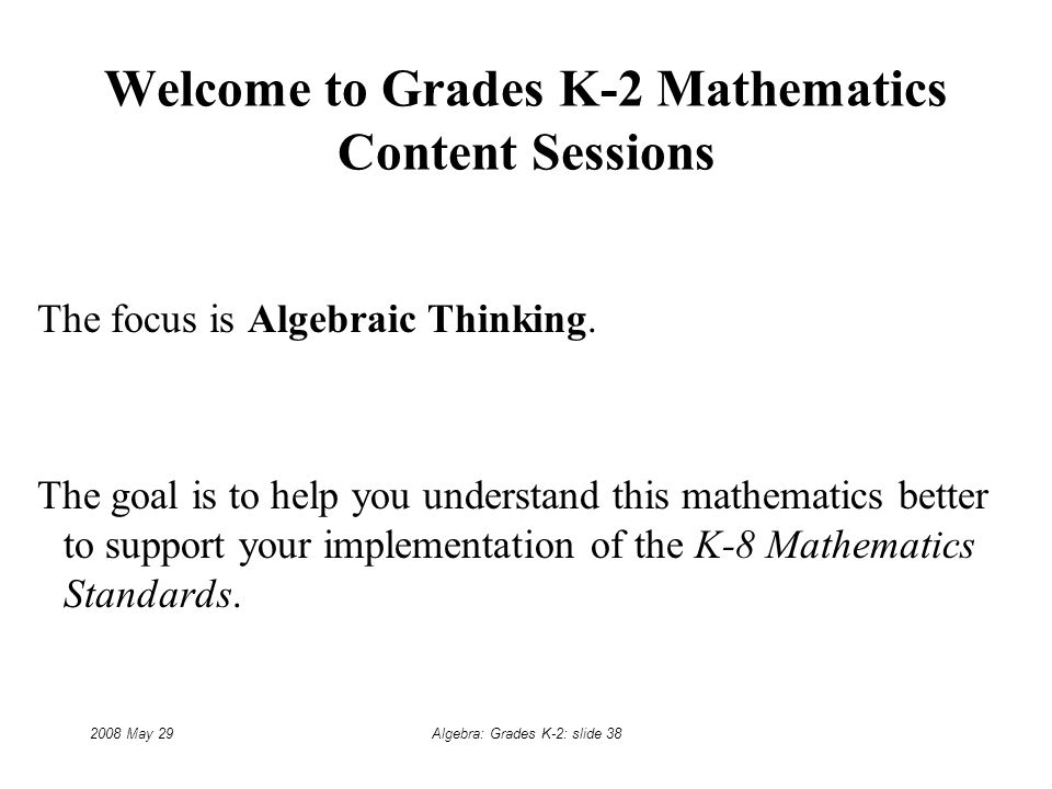 2008 May 29Algebra: Grades K-2: slide 38 Welcome to Grades K-2 Mathematics Content Sessions The focus is Algebraic Thinking.