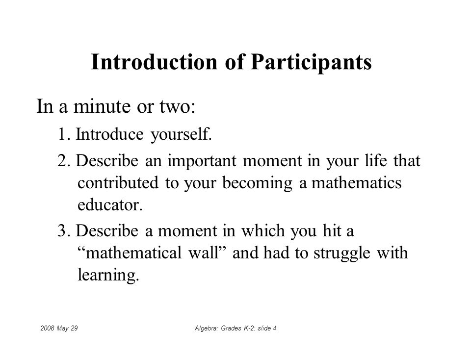 2008 May 29Algebra: Grades K-2: slide 4 Introduction of Participants In a minute or two: 1.