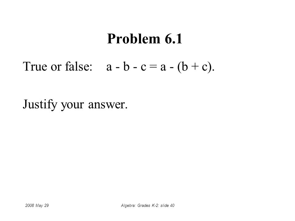 2008 May 29Algebra: Grades K-2: slide 40 Problem 6.1 True or false: a - b - c = a - (b + c).