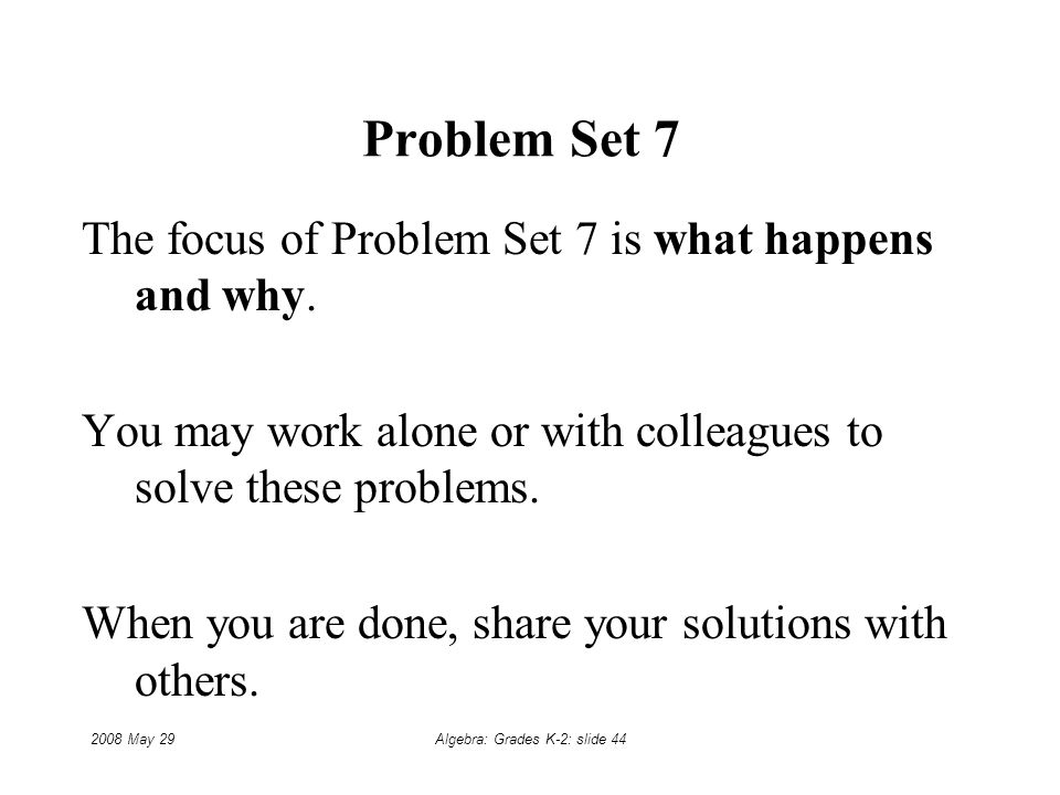 2008 May 29Algebra: Grades K-2: slide 44 Problem Set 7 The focus of Problem Set 7 is what happens and why.