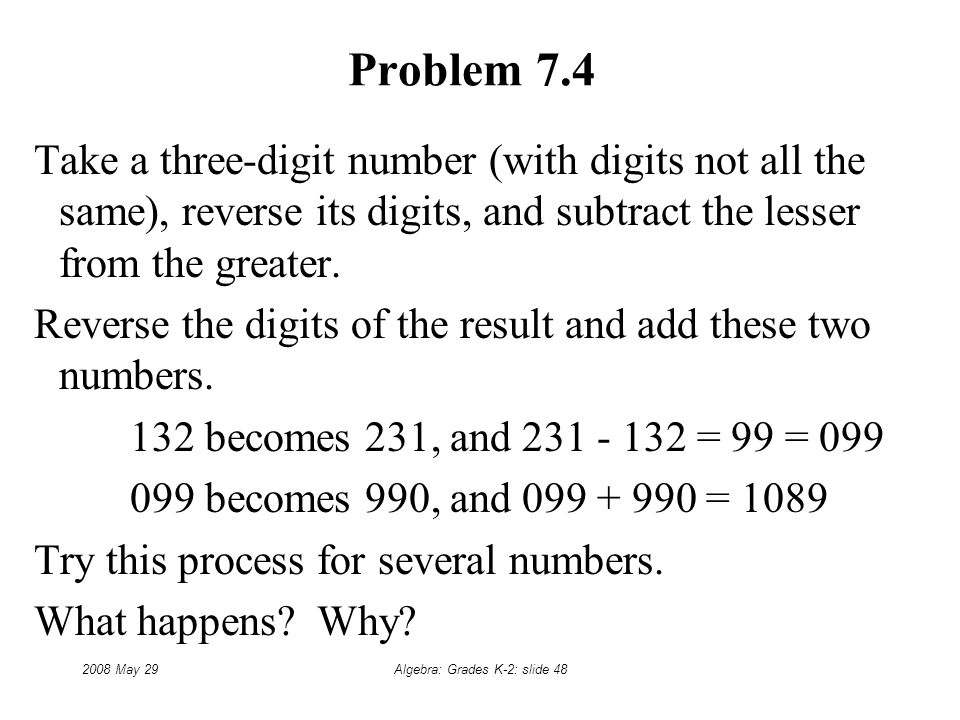 2008 May 29Algebra: Grades K-2: slide 48 Problem 7.4 Take a three-digit number (with digits not all the same), reverse its digits, and subtract the lesser from the greater.