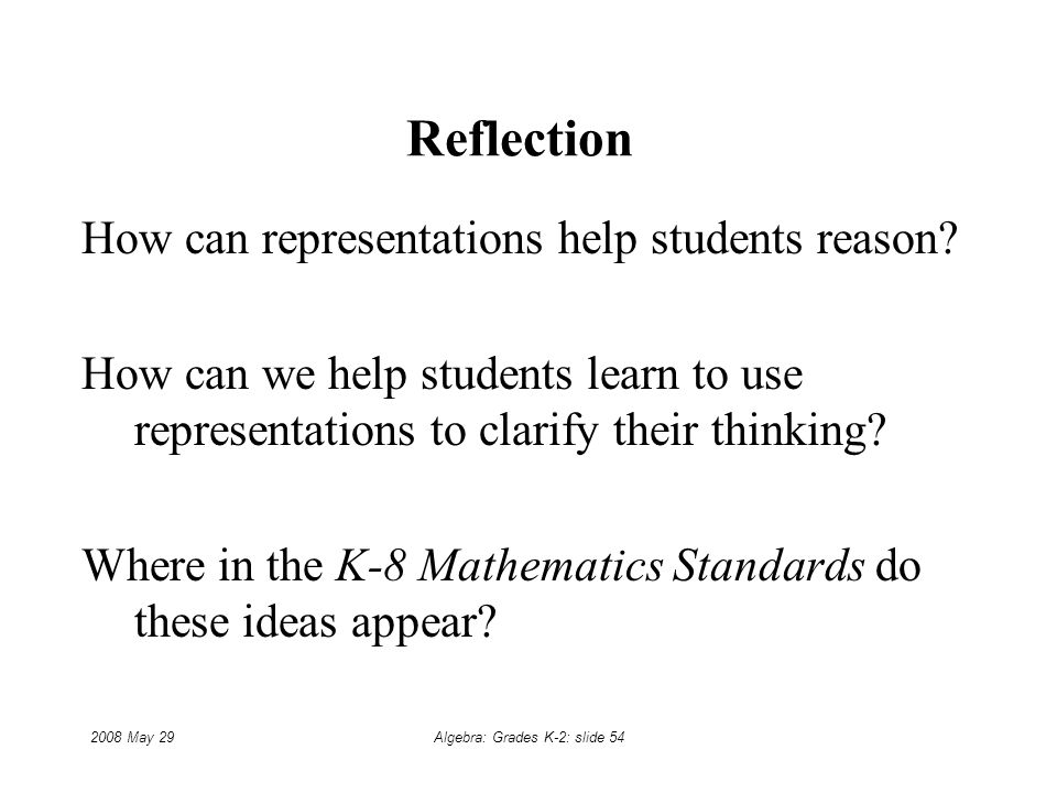2008 May 29Algebra: Grades K-2: slide 54 Reflection How can representations help students reason.
