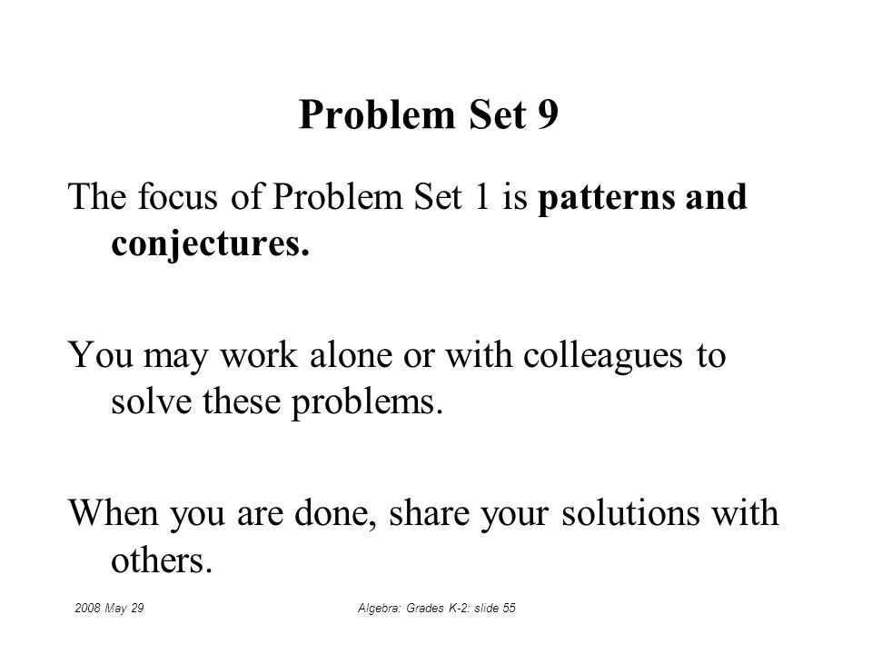 2008 May 29Algebra: Grades K-2: slide 55 Problem Set 9 The focus of Problem Set 1 is patterns and conjectures.