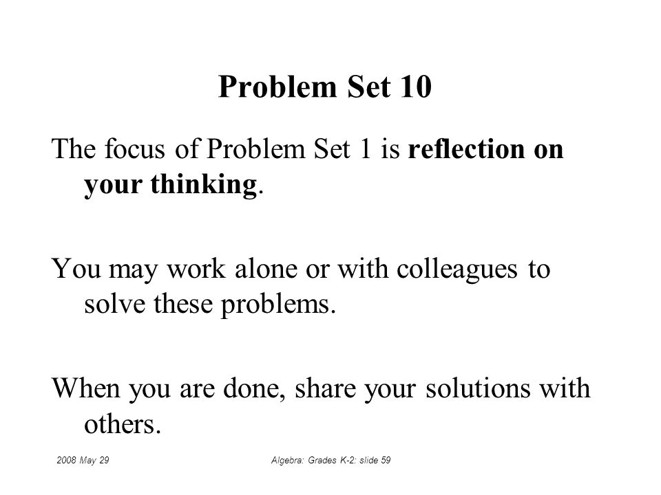 2008 May 29Algebra: Grades K-2: slide 59 Problem Set 10 The focus of Problem Set 1 is reflection on your thinking.