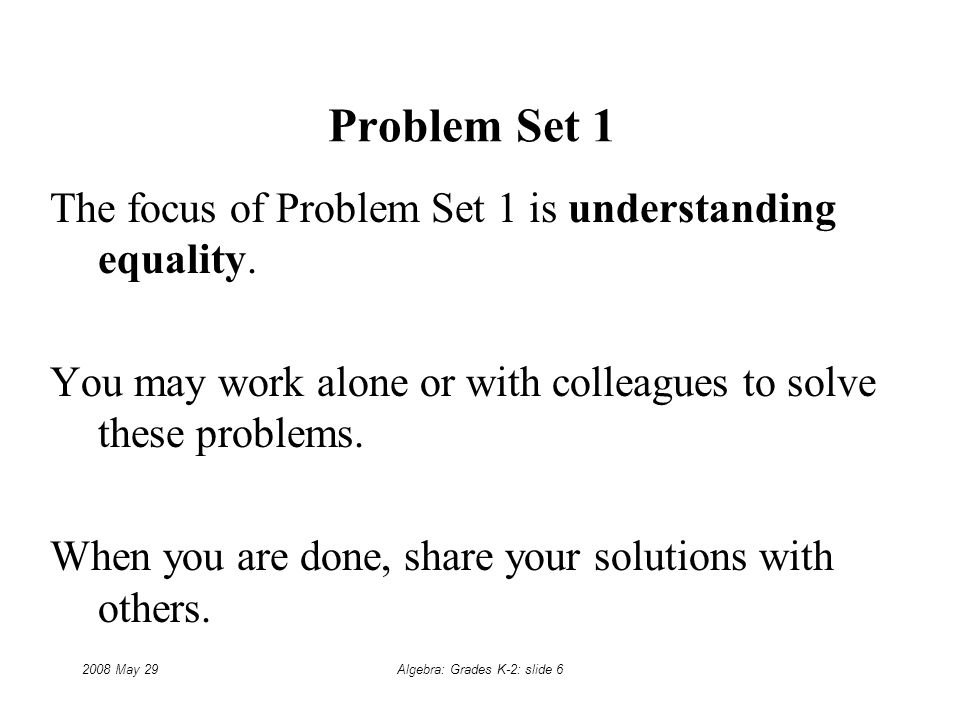 2008 May 29Algebra: Grades K-2: slide 6 Problem Set 1 The focus of Problem Set 1 is understanding equality.