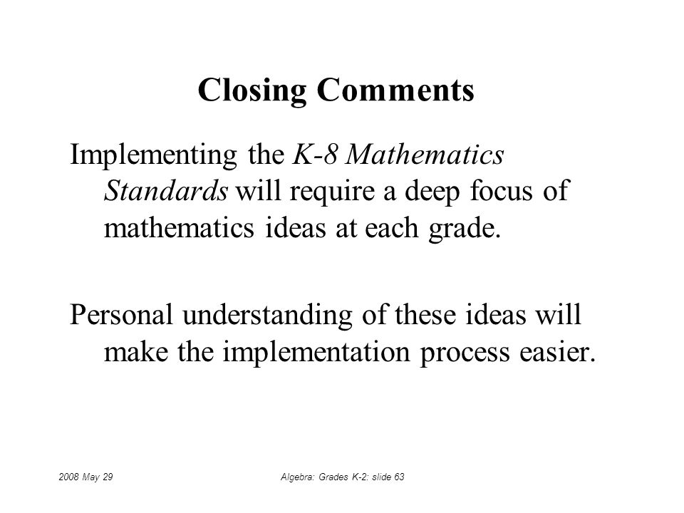 2008 May 29Algebra: Grades K-2: slide 63 Closing Comments Implementing the K-8 Mathematics Standards will require a deep focus of mathematics ideas at each grade.