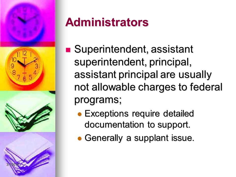Administrators Superintendent, assistant superintendent, principal, assistant principal are usually not allowable charges to federal programs; Superintendent, assistant superintendent, principal, assistant principal are usually not allowable charges to federal programs; Exceptions require detailed documentation to support.