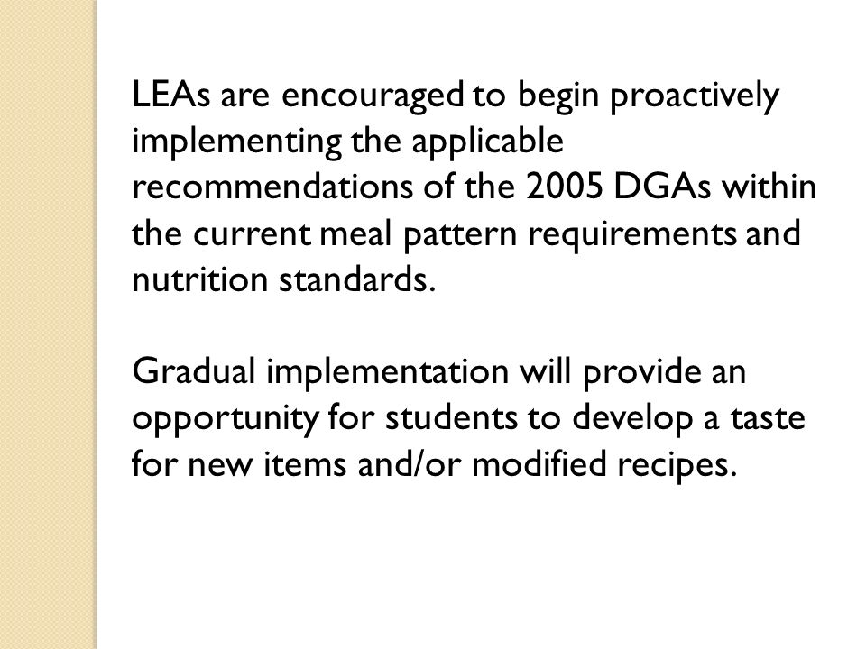 LEAs are encouraged to begin proactively implementing the applicable recommendations of the 2005 DGAs within the current meal pattern requirements and