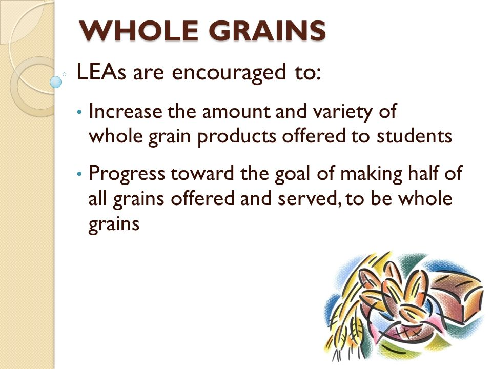 WHOLE GRAINS LEAs are encouraged to: Increase the amount and variety of whole grain products offered to students Progress toward the goal of making ha