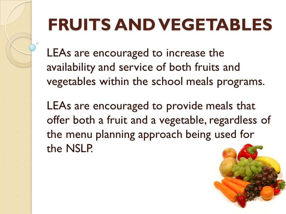 FRUITS AND VEGETABLES LEAs are encouraged to increase the availability and service of both fruits and vegetables within the school meals programs. LEA
