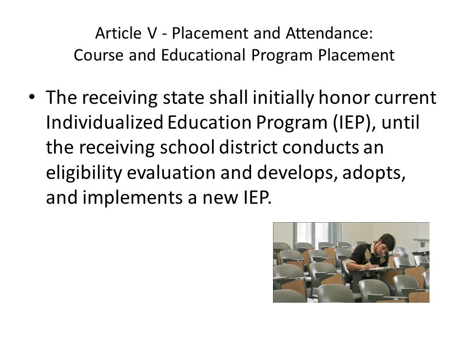 Article V - Placement and Attendance: Course and Educational Program Placement The receiving state shall initially honor current Individualized Education Program (IEP), until the receiving school district conducts an eligibility evaluation and develops, adopts, and implements a new IEP.