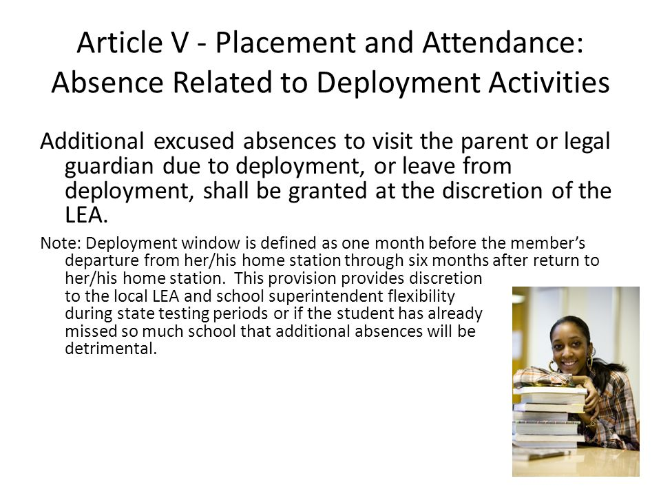 Article V - Placement and Attendance: Absence Related to Deployment Activities Additional excused absences to visit the parent or legal guardian due to deployment, or leave from deployment, shall be granted at the discretion of the LEA.