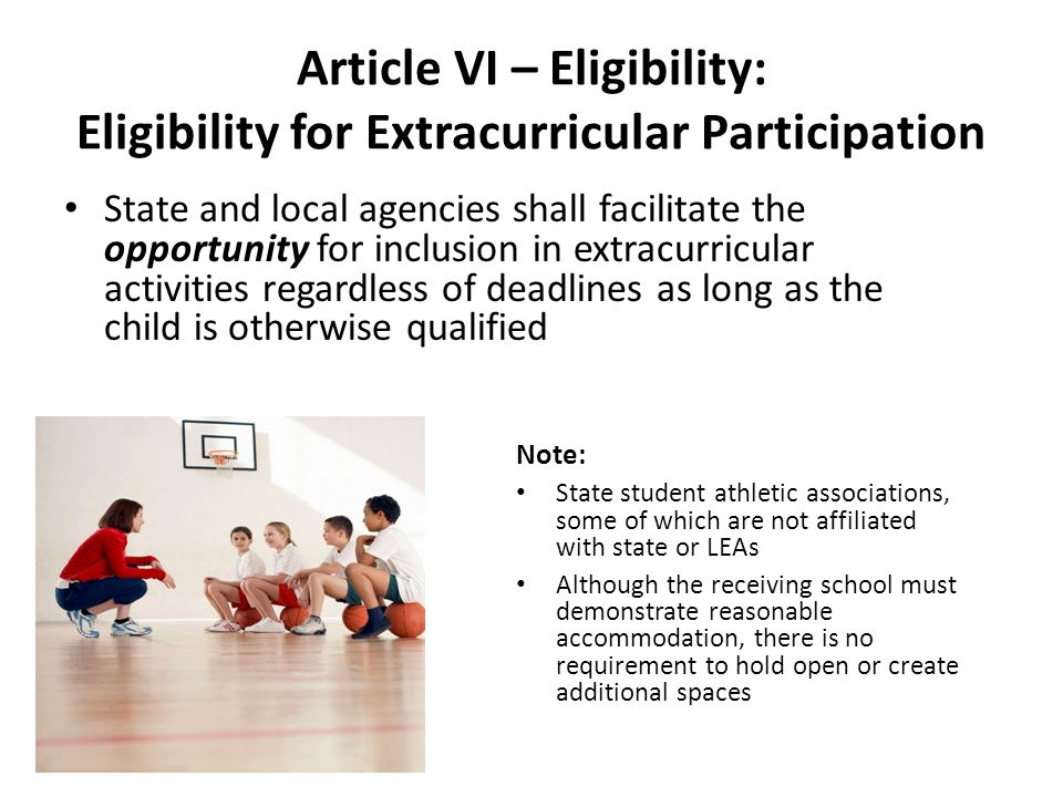 Article VI – Eligibility: Eligibility for Extracurricular Participation State and local agencies shall facilitate the opportunity for inclusion in extracurricular activities regardless of deadlines as long as the child is otherwise qualified Note: State student athletic associations, some of which are not affiliated with state or LEAs Although the receiving school must demonstrate reasonable accommodation, there is no requirement to hold open or create additional spaces